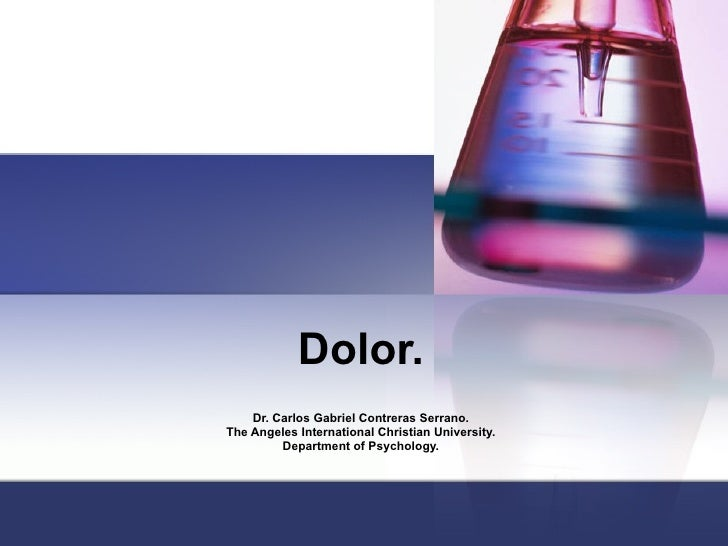 Dolor. Dr. Carlos Gabriel Contreras Serrano. The Angeles International Christian University. Department of Psychology.