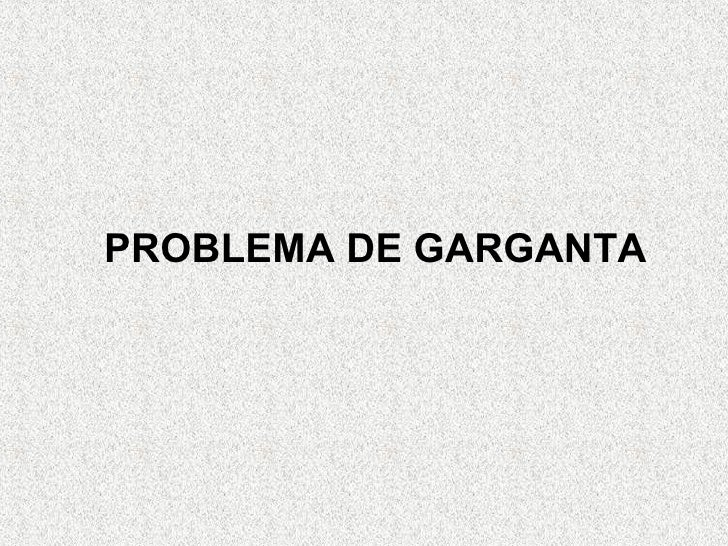 <ul><ul><ul><ul><ul><li>PROBLEMA DE GARGANTA </li></ul></ul></ul></ul></ul>