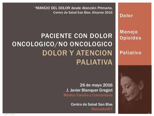 Dolor Manejo Opioides Paliativo PACIENTE CON DOLOR ONCOLOGICO/NO ONCOLOGICO DOLOR Y ATENCION PALIATIVA 26 de mayo 2016 J. ...