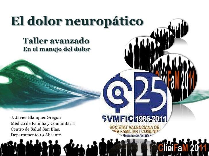 El dolor neuropático     Taller avanzado     En el manejo del dolorJ. Javier Blanquer GregoriMédico de Familia y Comunitar...