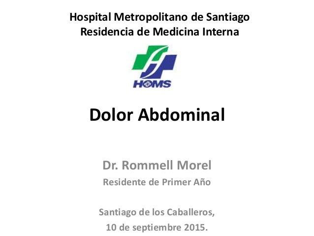 Dolor Abdominal Dr. Rommell Morel Residente de Primer Año Santiago de los Caballeros, 10 de septiembre 2015. Hospital Metr...