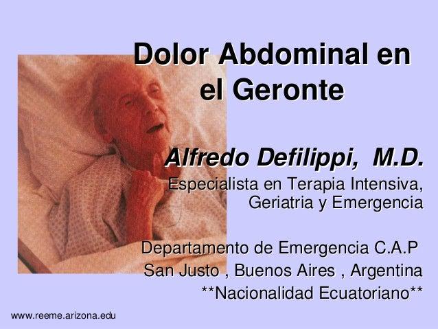 www.reeme.arizona.edu Dolor Abdominal enDolor Abdominal en el Geronteel Geronte Alfredo Defilippi, M.D.Alfredo Defilippi, ...
