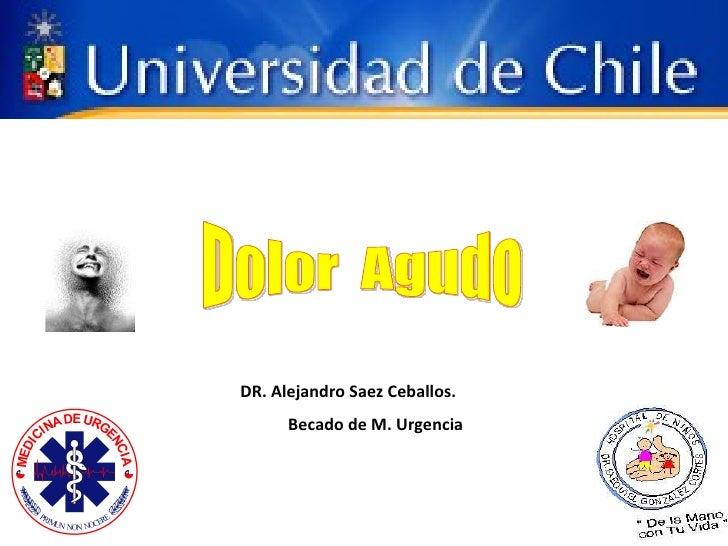 Dolor  Agudo DR. Alejandro Saez Ceballos. Becado de M. Urgencia