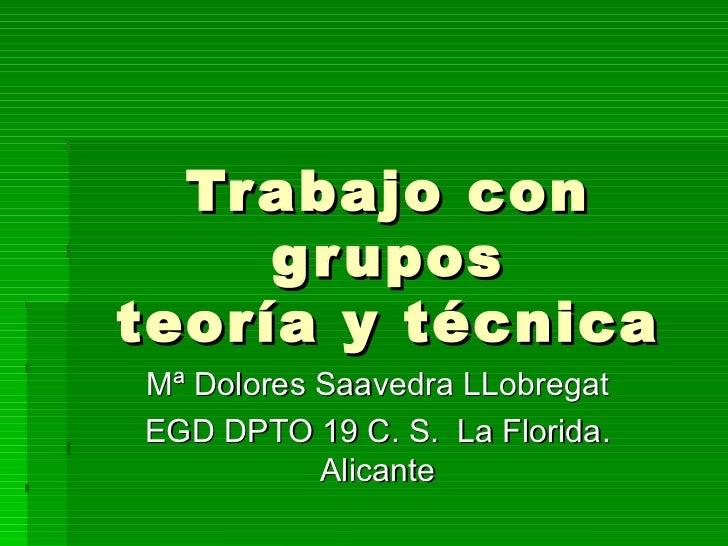 Trabajo con grupos teoría y técnica Mª Dolores Saavedra LLobregat EGD DPTO 19 C. S.  La Florida. Alicante