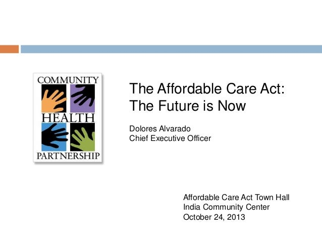 The Affordable Care Act: The Future is Now Dolores Alvarado Chief Executive Officer  Affordable Care Act Town Hall India C...