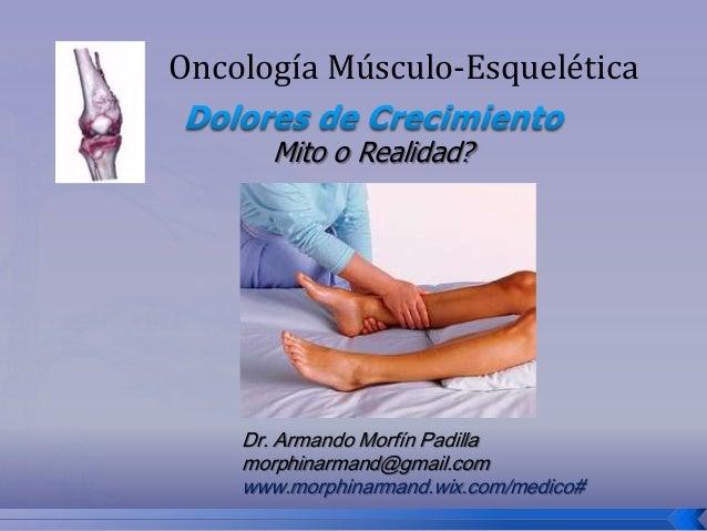 Oncología Músculo-Esquelética Mito o Realidad?  Dr. Armando Morfín Padilla morphinarmand@gmail.com www.morphinarmand.wix.c...
