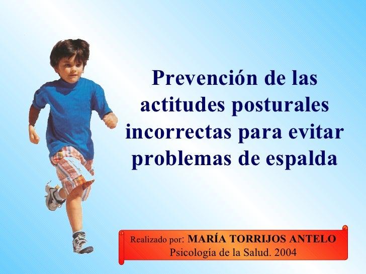 Prevención de las   actitudes posturales incorrectas para evitar  problemas de espalda   Realizado por:MARÍA TORRIJOS ANTE...