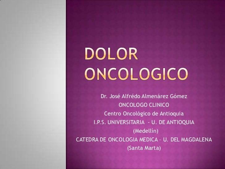 DOLOR ONCOLOGICO<br />Dr. José AlfrédoAlmenárez Gómez<br />ONCOLOGO CLINICO<br />Centro Oncológico de Antioquia <br />I.P....