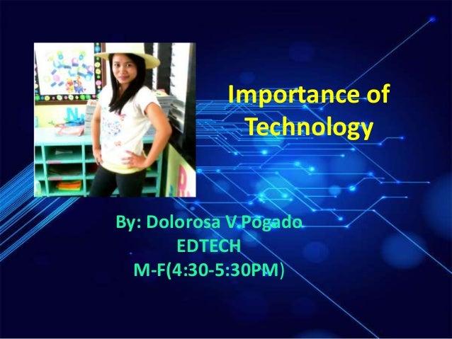 Importance of Technology By: Dolorosa V.Pogado EDTECH M-F(4:30-5:30PM)