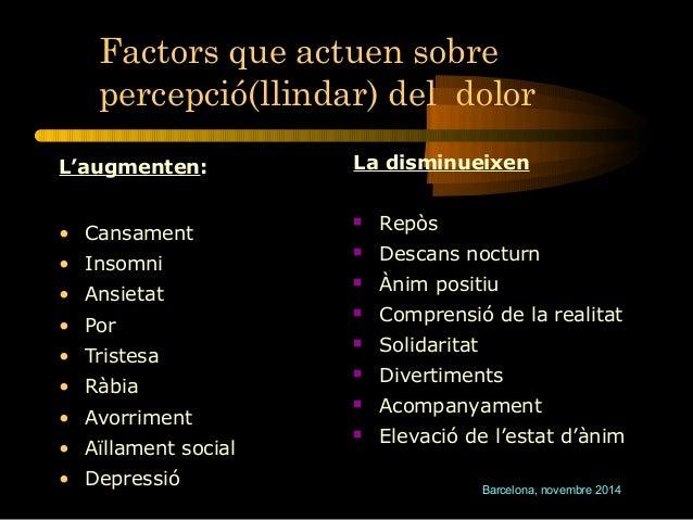 Factors que actuen sobre  percepció(llindar) del dolor  Barcelona, novembre 2014  L'augmenten:  • Cansament  • Insomni  • ...