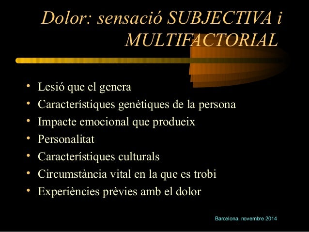 Dolor: sensació SUBJECTIVA i  MULTIFACTORIAL  • Lesió que el genera  • Característiques genètiques de la persona  • Impact...