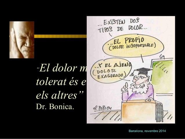 """Subjectivitat  """"El dolor més ben  tolerat és el que tenen  els altres""""  Dr. Bonica.  Barcelona, novembre 2014"""