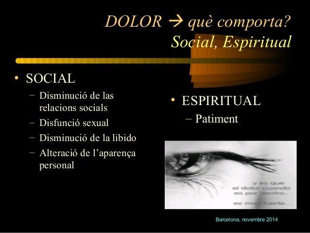 DOLOR  què comporta?  Social, Espiritual  Barcelona, novembre 2014  • SOCIAL  – Disminució de las  relacions socials  – D...
