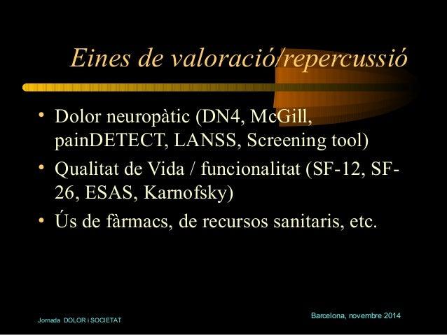 Eines de valoració/repercussió  • Dolor neuropàtic (DN4, McGill,  painDETECT, LANSS, Screening tool)  • Qualitat de Vida /...