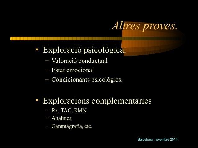 Altres proves.  Barcelona, novembre 2014  • Exploració psicològica:  – Valoració conductual  – Estat emocional  – Condicio...