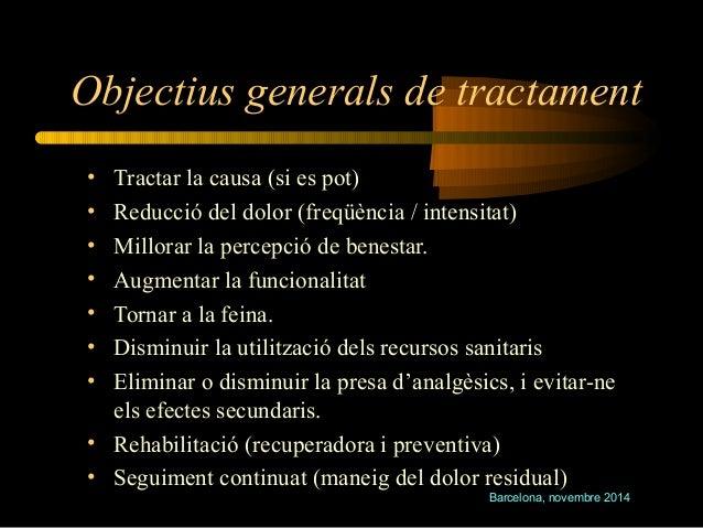 Objectius generals de tractament  • Tractar la causa (si es pot)  • Reducció del dolor (freqüència / intensitat)  • Millor...