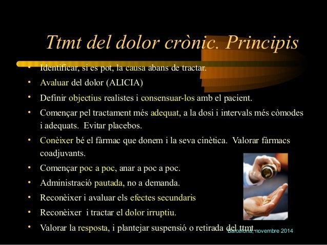 Ttmt del dolor crònic. Principis  • Identificar, si es pot, la causa abans de tractar.  • Avaluar del dolor (ALICIA)  • De...