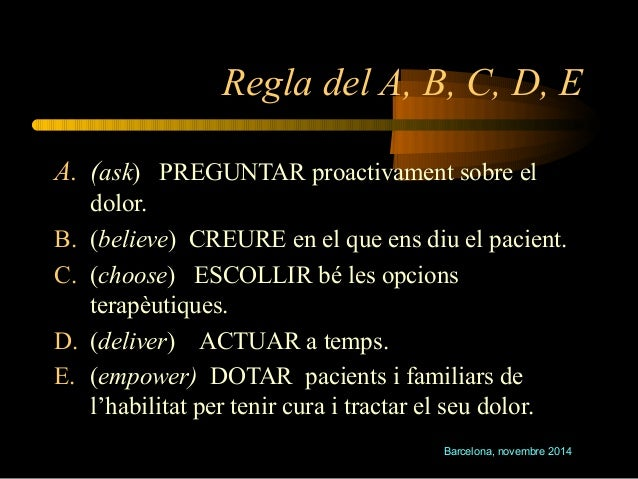 Regla del A, B, C, D, E  A. (ask) PREGUNTAR proactivament sobre el  Barcelona, novembre 2014  dolor.  B. (believe) CREURE ...