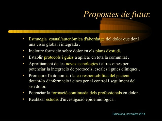 Propostes de futur.  • Estratègia estatal/autonòmica d'abordatge del dolor que doni  Barcelona, novembre 2014  una visió g...