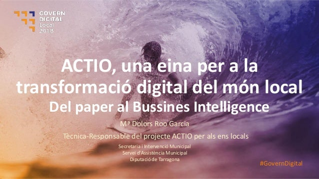 ACTIO, una eina per a la transformació digital del món local Del paper al Bussines Intelligence Mª Dolors Roo Garcia Tècni...