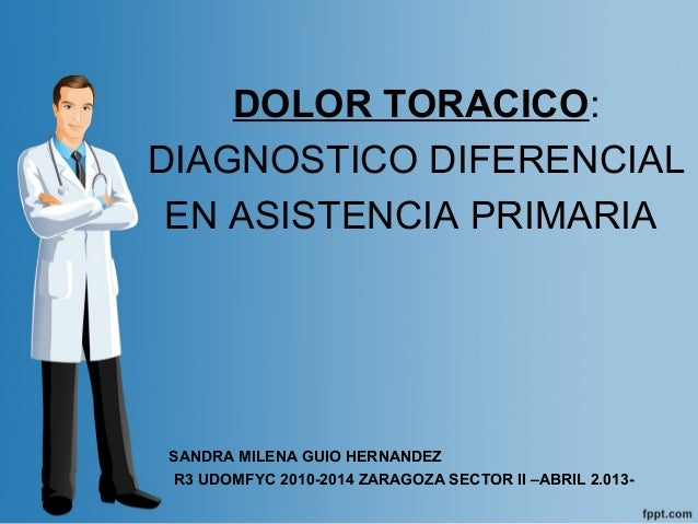 DOLOR TORACICO:DIAGNOSTICO DIFERENCIALEN ASISTENCIA PRIMARIASANDRA MILENA GUIO HERNANDEZR3 UDOMFYC 2010-2014 ZARAGOZA SECT...
