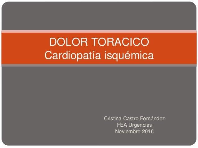 Cristina Castro Fernández FEA Urgencias Noviembre 2016 DOLOR TORACICO Cardiopatía isquémica