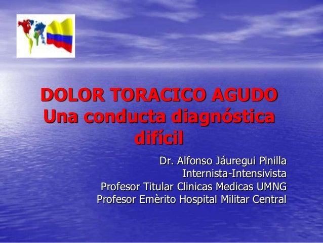 DOLOR TORACICO AGUDO Una conducta diagnóstica difícil Dr. Alfonso Jáuregui Pinilla Internista-Intensivista Profesor Titula...