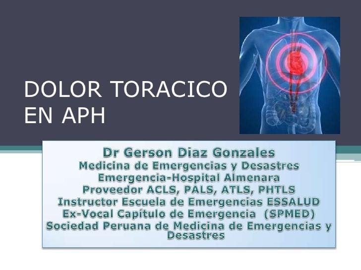 DOLOR TORACICOEN APH<br />Dr Gerson Diaz Gonzales<br />Medicina de Emergencias y Desastres<br />Emergencia-Hospital Almena...