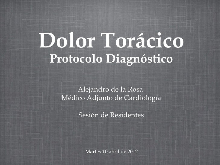 Dolor Torácico Protocolo Diagnóstico       Alejandro de la Rosa   Médico Adjunto de Cardiología        Sesión de Residente...