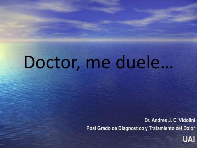 Doctor, me duele… Dr. Andres J. C. Vidolini Post Grado de Diagnostico y Tratamiento del Dolor  UAI