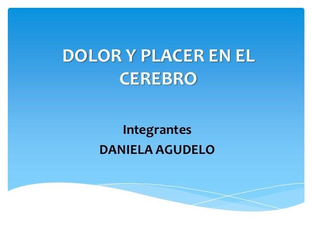 DOLOR Y PLACER EN EL  CEREBRO  Integrantes  DANIELA AGUDELO