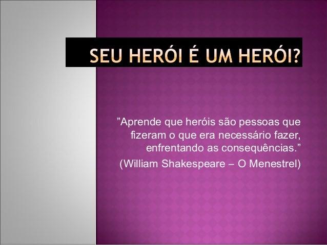 """""""Aprende que heróis são pessoas que fizeram o que era necessário fazer, enfrentando as consequências."""" (William Shakespea..."""