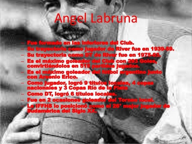 Angel Labruna  – Fue formado en las inferiores del Club.  – Su trayectoria como jugador de River fue en 1939-59.  – Su tra...