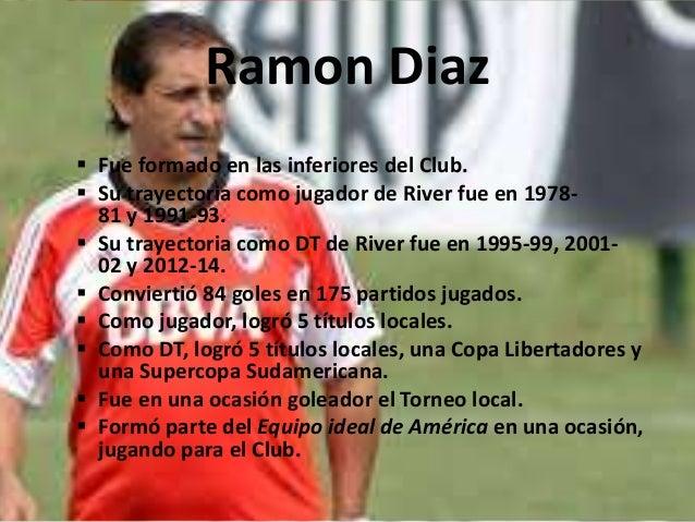 Ramon Diaz   Fue formado en las inferiores del Club.   Su trayectoria como jugador de River fue en 1978-  81 y 1991-93. ...