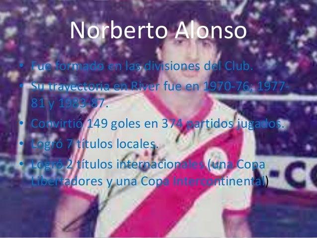 Norberto Alonso  • Fue formado en las divisiones del Club.  • Su trayectoria en River fue en 1970-76; 1977-  81 y 1983-87....