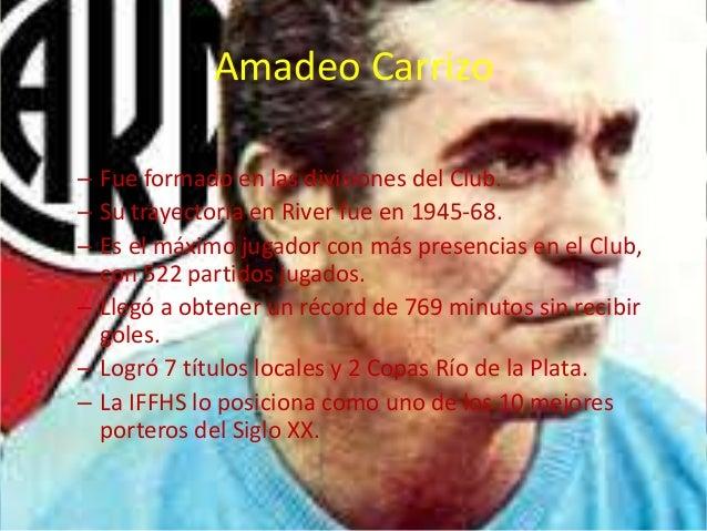 Amadeo Carrizo  – Fue formado en las divisiones del Club.  – Su trayectoria en River fue en 1945-68.  – Es el máximo jugad...