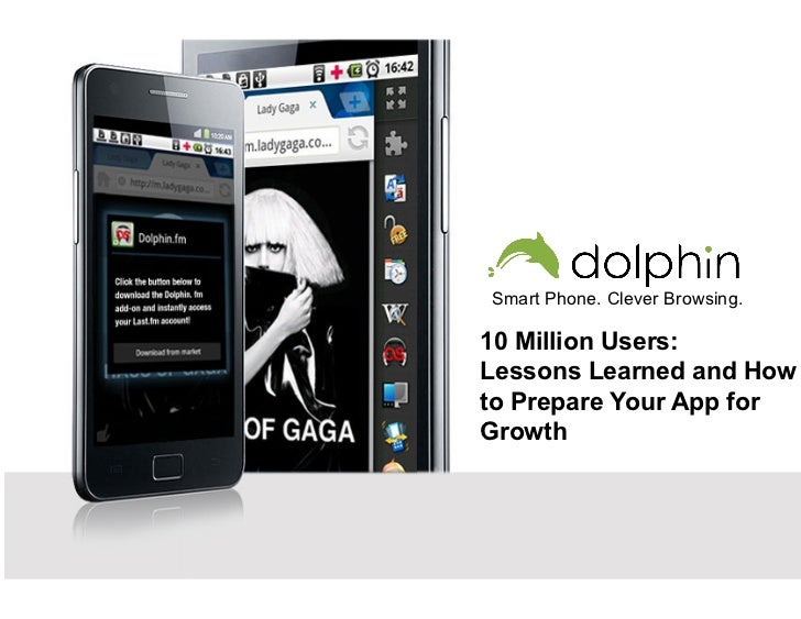 Smart Phone. Clever Browsing.10 Million Users:Lessons Learned and Howto Prepare Your App forGrowth