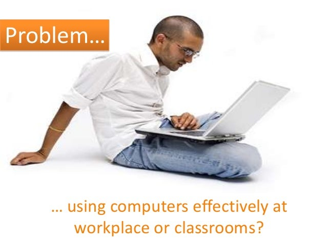 Problem… … using computers effectively at workplace or classrooms?
