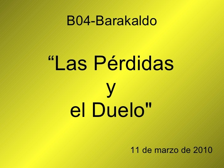 "B04-Barakaldo <ul><li>"" Las Pérdidas  </li></ul><ul><li>y  </li></ul><ul><li>el Duelo""  </li></ul><ul><li>11 de marzo..."