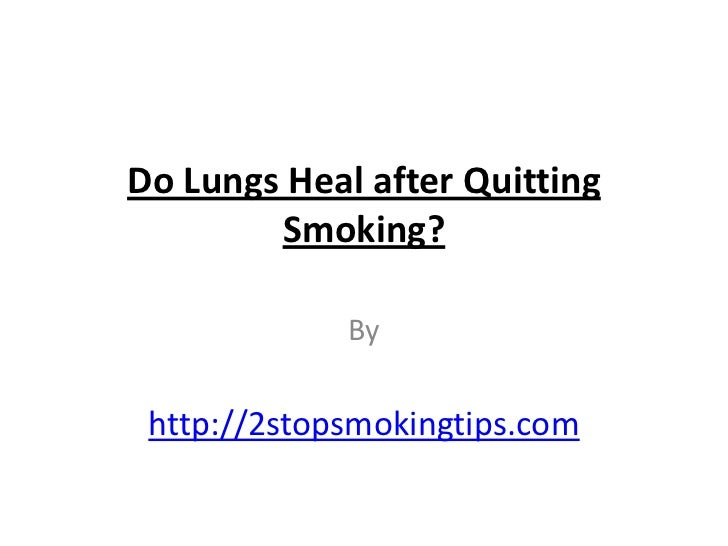 Do Lungs Heal after Quitting        Smoking?             By http://2stopsmokingtips.com