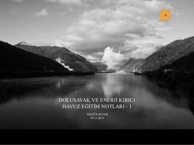 DOLUSAVAK VE ENERJĠ KIRICI HAVUZ EĞĠTĠM NOTLARI - 1 ÖZGÜR SEVER 03.11.2015