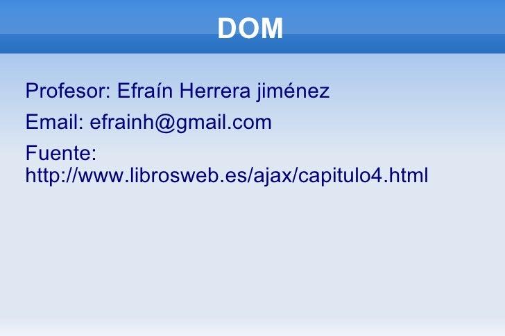 DOM <ul><li>Profesor: Efraín Herrera jiménez