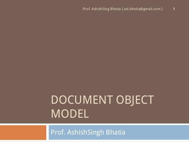 Prof. AshishSing Bhatia [ ast.bhatia@gmail.com ]   1DOCUMENT OBJECTMODELProf. AshishSingh Bhatia