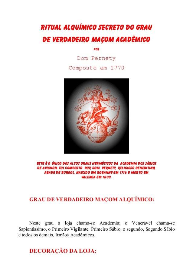 Ritual Alquímico Secreto do Grau de Verdadeiro Maçom Acadêmico por Dom Pernety Composto em 1770 Este é o único dos altos g...