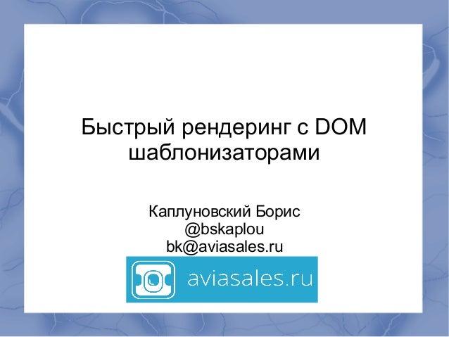 Быстрый рендеринг с DOM шаблонизаторами Каплуновский Борис @bskaplou bk@aviasales.ru