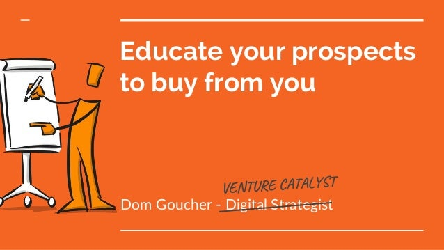 Educate your prospects to buy from you Dom Goucher - Digital Strategist