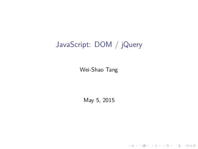 JavaScript: DOM / jQuery Wei-Shao Tang May 5, 2015