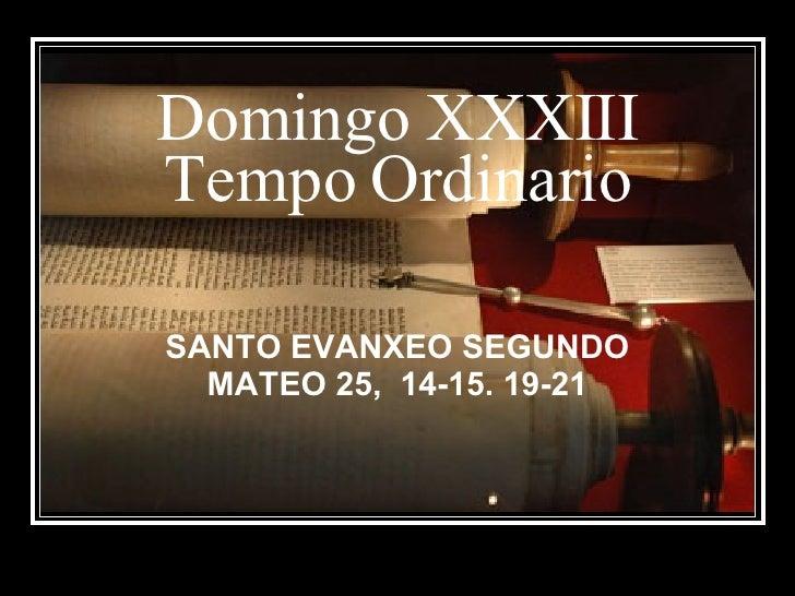 Domingo XXXIII Tempo Ordinario SANTO EVANXEO SEGUNDO MATEO 25,  14-15. 19-21