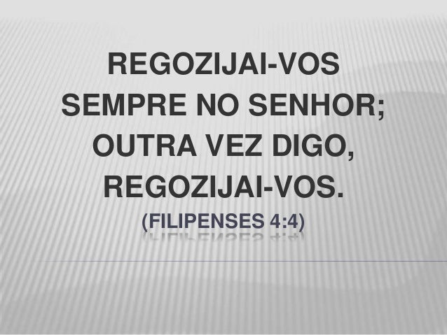 REGOZIJAI-VOSSEMPRE NO SENHOR;OUTRA VEZ DIGO,REGOZIJAI-VOS.(FILIPENSES 4:4)