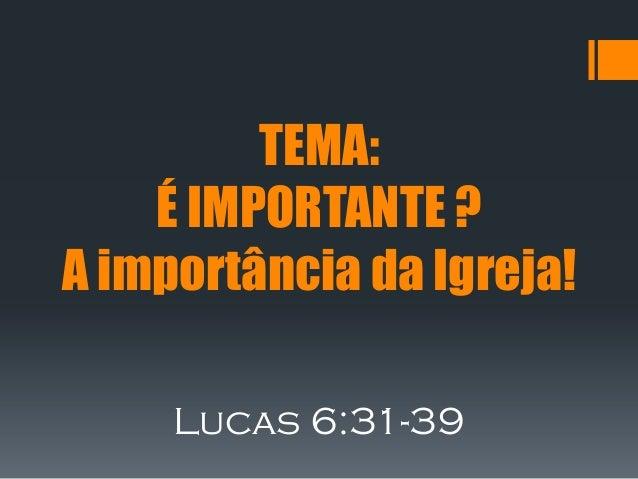 TEMA:    É IMPORTANTE ?A importância da Igreja!     Lucas 6:31-39